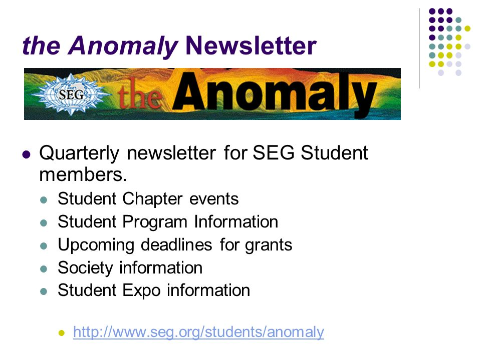 the Anomaly Newsletter Quarterly newsletter for SEG Student members. Student Chapter events Student Program Information Upcoming deadlines for grants