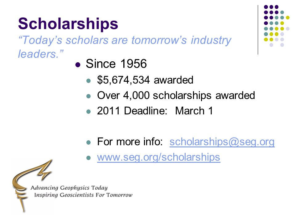 Scholarships Todays scholars are tomorrows industry leaders. Since 1956 $5,674,534 awarded Over 4,000 scholarships awarded 2011 Deadline: March 1 For