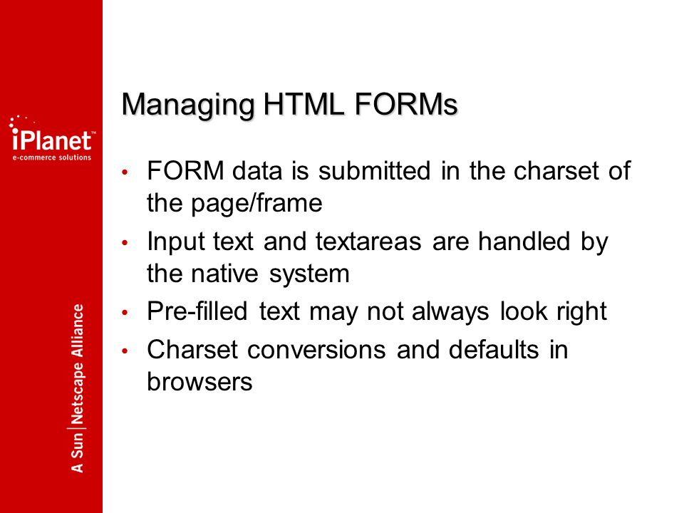 Managing HTML FORMs FORM data is submitted in the charset of the page/frame Input text and textareas are handled by the native system Pre-filled text