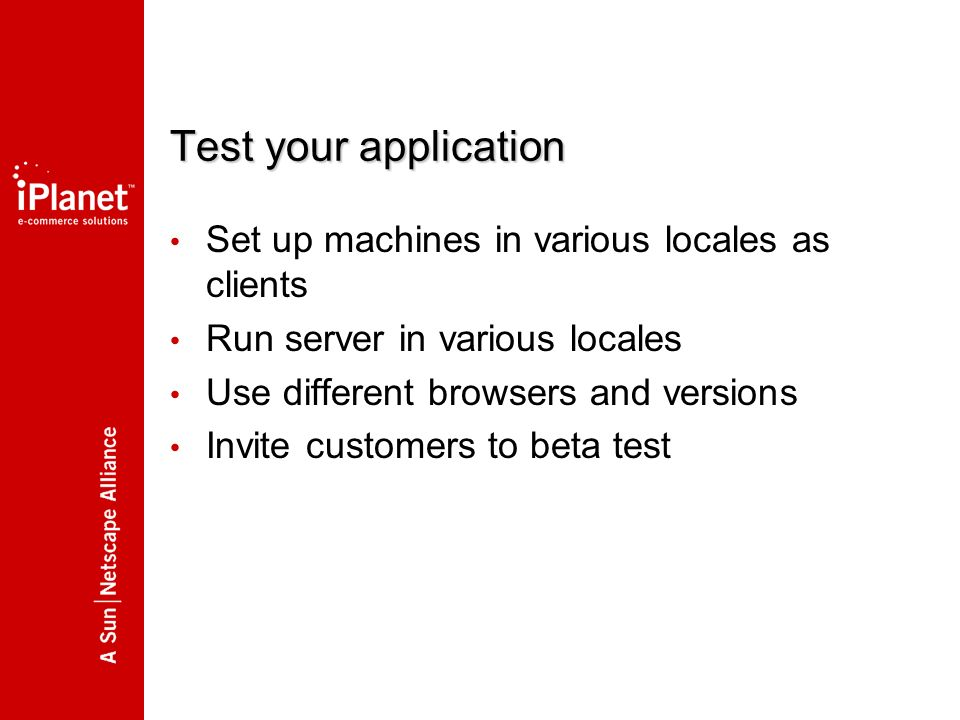 Test your application Set up machines in various locales as clients Run server in various locales Use different browsers and versions Invite customers