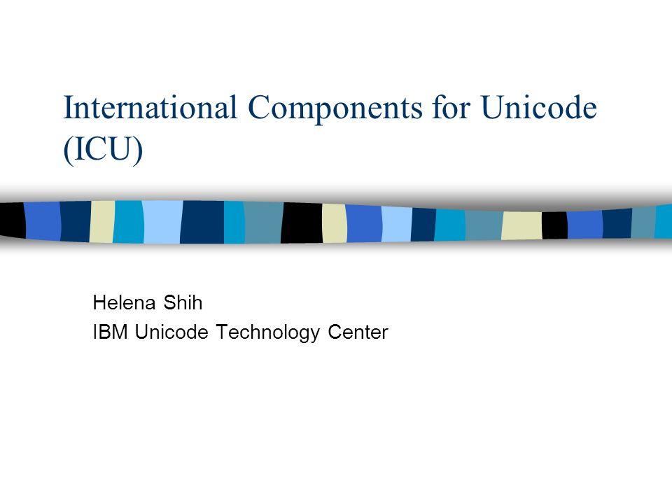 International Components for Unicode (ICU) Helena Shih IBM Unicode Technology Center