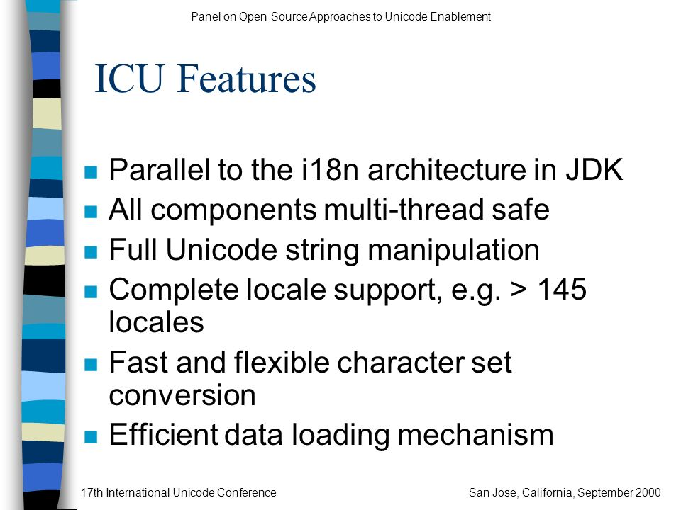 Panel on Open-Source Approaches to Unicode Enablement 17th International Unicode ConferenceSan Jose, California, September 2000 ICU Features n Parallel to the i18n architecture in JDK n All components multi-thread safe n Full Unicode string manipulation n Complete locale support, e.g.