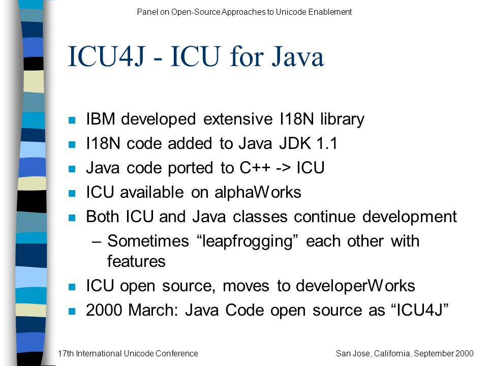 Panel on Open-Source Approaches to Unicode Enablement 17th International Unicode ConferenceSan Jose, California, September 2000 ICU4J - ICU for Java n IBM developed extensive I18N library n I18N code added to Java JDK 1.1 n Java code ported to C++ -> ICU n ICU available on alphaWorks n Both ICU and Java classes continue development –Sometimes leapfrogging each other with features n ICU open source, moves to developerWorks n 2000 March: Java Code open source as ICU4J