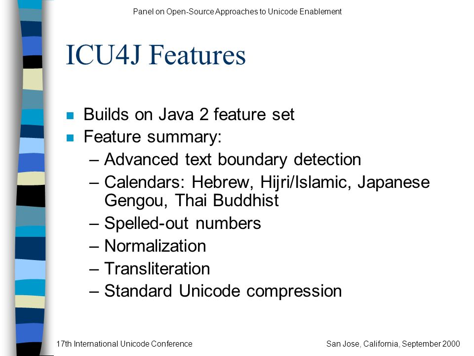 Panel on Open-Source Approaches to Unicode Enablement 17th International Unicode ConferenceSan Jose, California, September 2000 ICU4J Features n Build