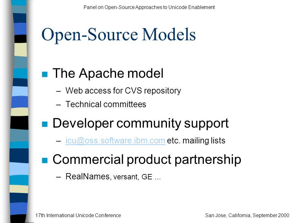 Panel on Open-Source Approaches to Unicode Enablement 17th International Unicode ConferenceSan Jose, California, September 2000 Open-Source Models n The Apache model –Web access for CVS repository –Technical committees n Developer community support –icu@oss.software.ibm.com etc.
