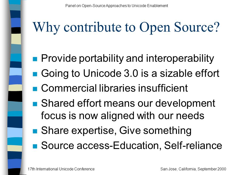 Panel on Open-Source Approaches to Unicode Enablement 17th International Unicode ConferenceSan Jose, California, September 2000 Why contribute to Open