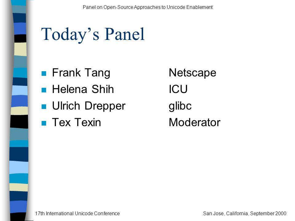 Panel on Open-Source Approaches to Unicode Enablement 17th International Unicode ConferenceSan Jose, California, September 2000 Todays Panel n Frank T