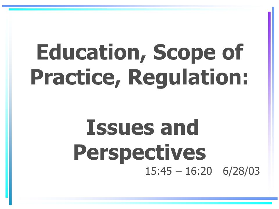 Education, Scope of Practice, Regulation: Issues and Perspectives 15:45 – 16:20 6/28/03