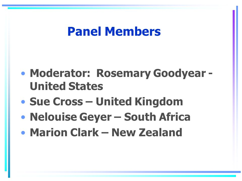 Panel Members Moderator: Rosemary Goodyear - United States Sue Cross – United Kingdom Nelouise Geyer – South Africa Marion Clark – New Zealand