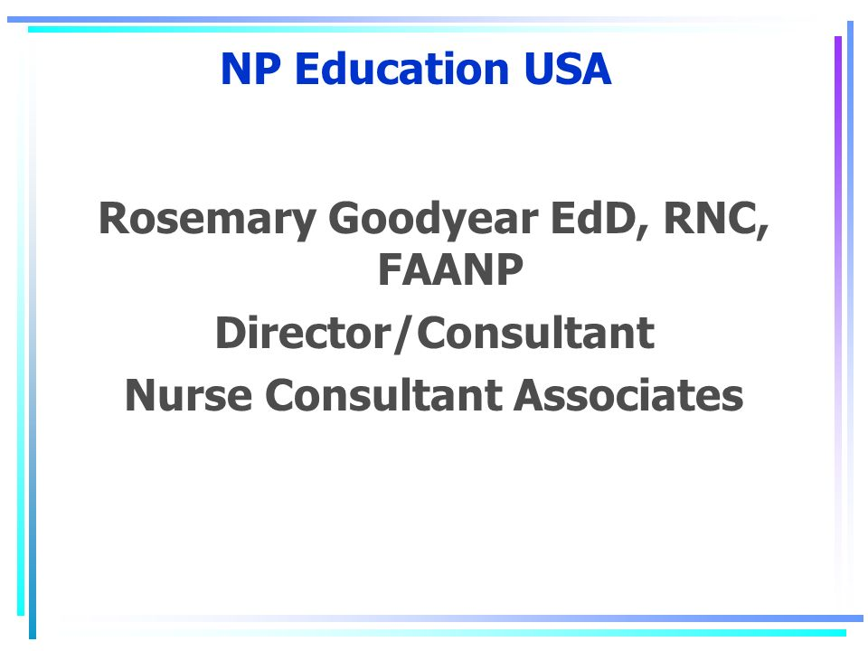 NP Education USA Rosemary Goodyear EdD, RNC, FAANP Director/Consultant Nurse Consultant Associates