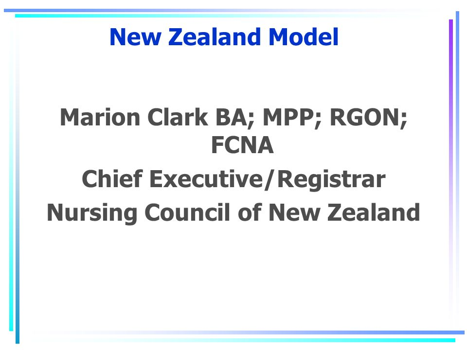 New Zealand Model Marion Clark BA; MPP; RGON; FCNA Chief Executive/Registrar Nursing Council of New Zealand