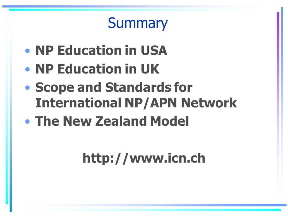 Summary NP Education in USA NP Education in UK Scope and Standards for International NP/APN Network The New Zealand Model http://www.icn.ch