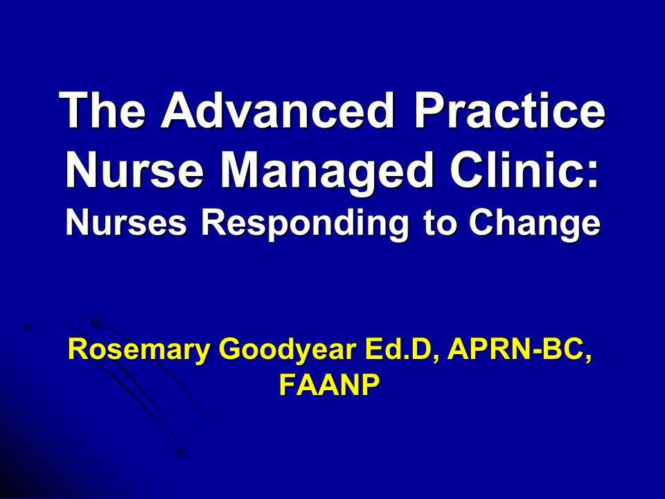 The Advanced Practice Nurse Managed Clinic: Nurses Responding to Change Rosemary Goodyear Ed.D, APRN-BC, FAANP