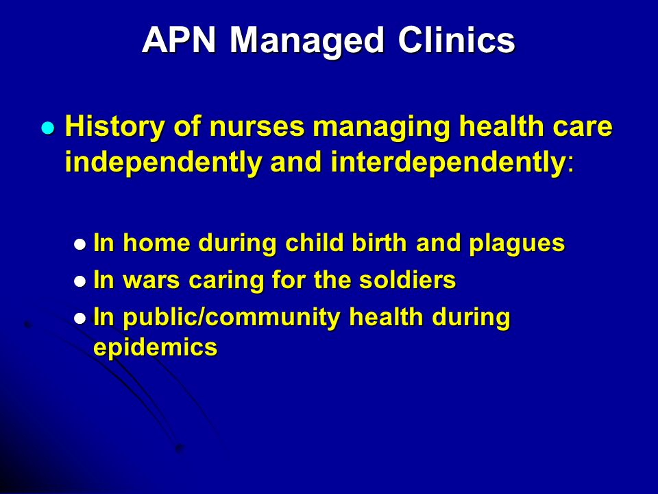 APN Managed Clinics History of nurses managing health care independently and interdependently: History of nurses managing health care independently and interdependently: In home during child birth and plagues In home during child birth and plagues In wars caring for the soldiers In wars caring for the soldiers In public/community health during epidemics In public/community health during epidemics