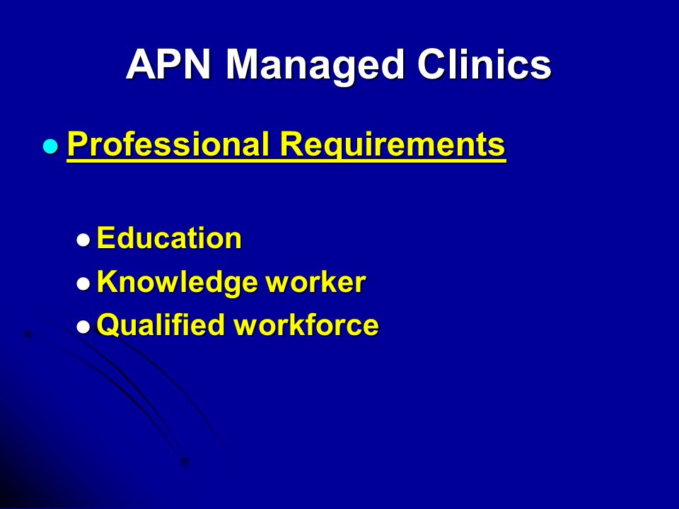 APN Managed Clinics Professional Requirements Professional Requirements Education Education Knowledge worker Knowledge worker Qualified workforce Qualified workforce