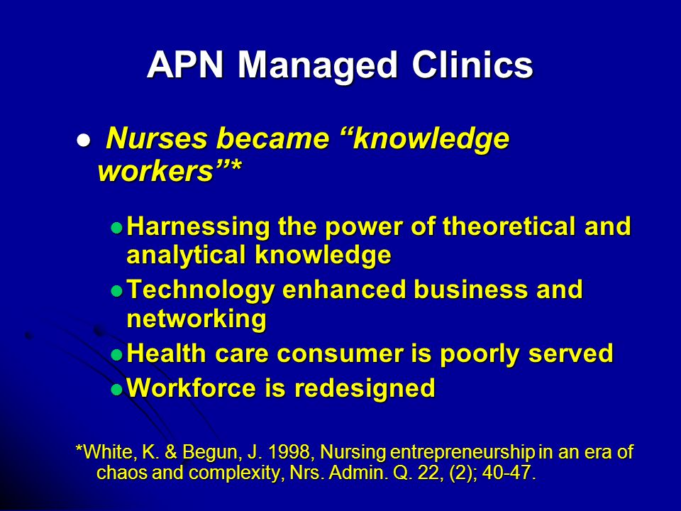 APN Managed Clinics Nurses became knowledge workers* Nurses became knowledge workers* Harnessing the power of theoretical and analytical knowledge Harnessing the power of theoretical and analytical knowledge Technology enhanced business and networking Technology enhanced business and networking Health care consumer is poorly served Health care consumer is poorly served Workforce is redesigned Workforce is redesigned *White, K.