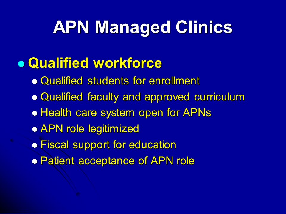 APN Managed Clinics Qualified workforce Qualified workforce Qualified students for enrollment Qualified students for enrollment Qualified faculty and approved curriculum Qualified faculty and approved curriculum Health care system open for APNs Health care system open for APNs APN role legitimized APN role legitimized Fiscal support for education Fiscal support for education Patient acceptance of APN role Patient acceptance of APN role