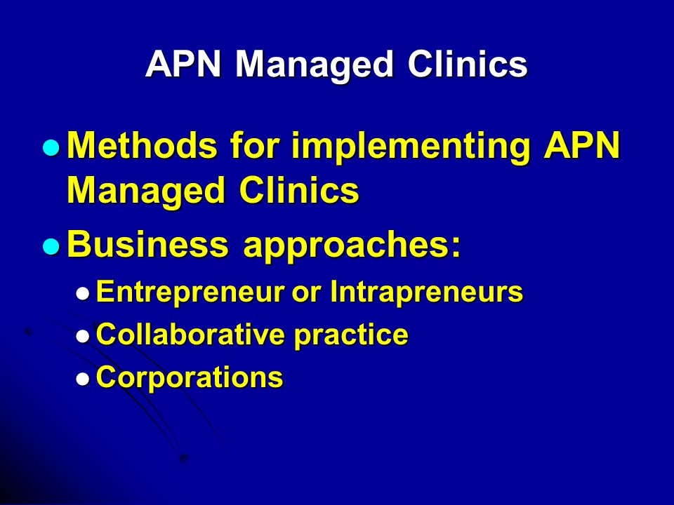 APN Managed Clinics Methods for implementing APN Managed Clinics Methods for implementing APN Managed Clinics Business approaches: Business approaches: Entrepreneur or Intrapreneurs Entrepreneur or Intrapreneurs Collaborative practice Collaborative practice Corporations Corporations