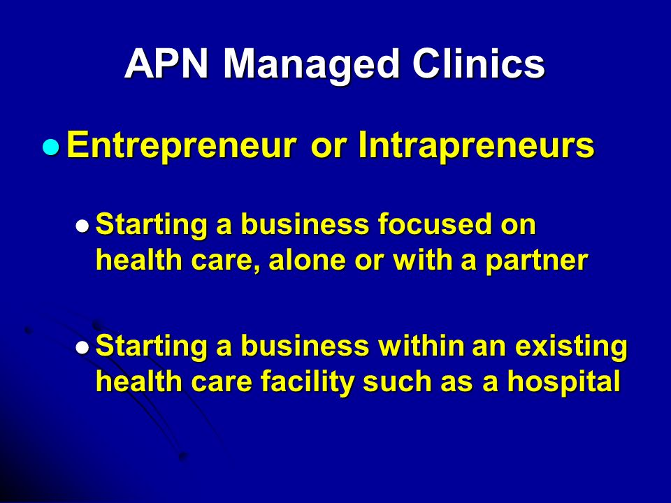 APN Managed Clinics Entrepreneur or Intrapreneurs Entrepreneur or Intrapreneurs Starting a business focused on health care, alone or with a partner Starting a business focused on health care, alone or with a partner Starting a business within an existing health care facility such as a hospital Starting a business within an existing health care facility such as a hospital