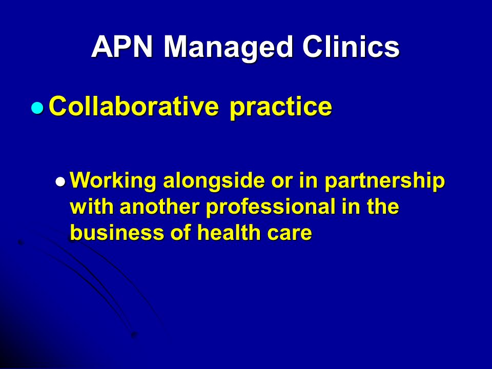 APN Managed Clinics Collaborative practice Collaborative practice Working alongside or in partnership with another professional in the business of health care Working alongside or in partnership with another professional in the business of health care