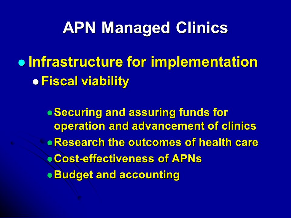 APN Managed Clinics Infrastructure for implementation Infrastructure for implementation Fiscal viability Fiscal viability Securing and assuring funds for operation and advancement of clinics Securing and assuring funds for operation and advancement of clinics Research the outcomes of health care Research the outcomes of health care Cost-effectiveness of APNs Cost-effectiveness of APNs Budget and accounting Budget and accounting