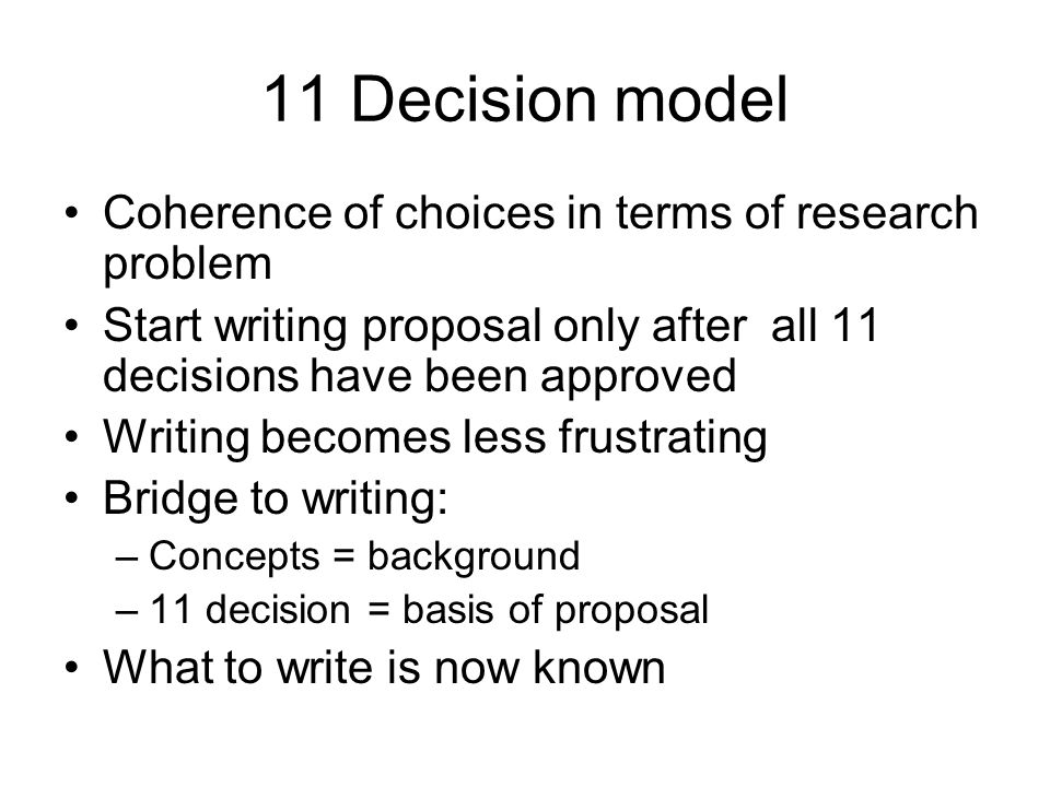 11 Decision model Coherence of choices in terms of research problem Start writing proposal only after all 11 decisions have been approved Writing becomes less frustrating Bridge to writing: –Concepts = background –11 decision = basis of proposal What to write is now known