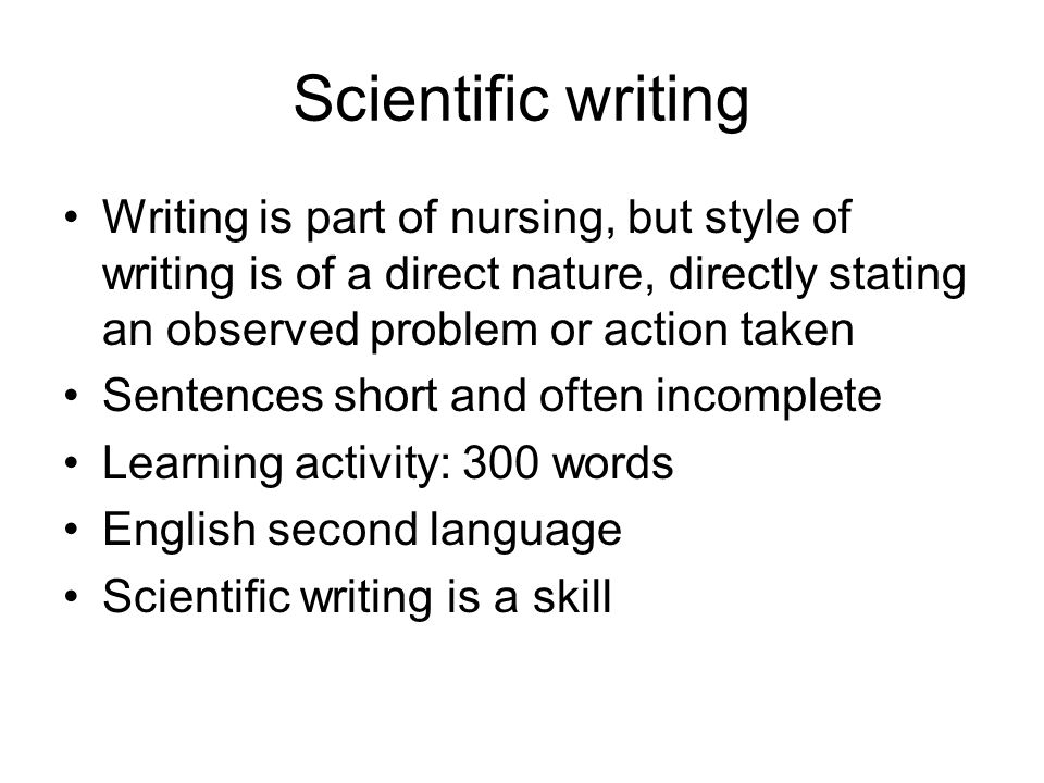 Scientific writing Writing is part of nursing, but style of writing is of a direct nature, directly stating an observed problem or action taken Sentences short and often incomplete Learning activity: 300 words English second language Scientific writing is a skill