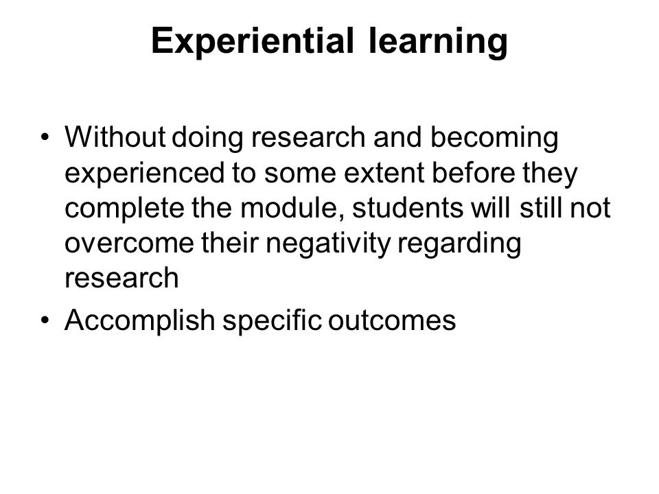 Experiential learning Without doing research and becoming experienced to some extent before they complete the module, students will still not overcome their negativity regarding research Accomplish specific outcomes