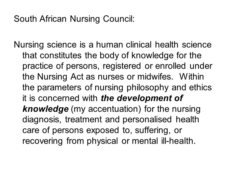 South African Nursing Council: Nursing science is a human clinical health science that constitutes the body of knowledge for the practice of persons, registered or enrolled under the Nursing Act as nurses or midwifes.