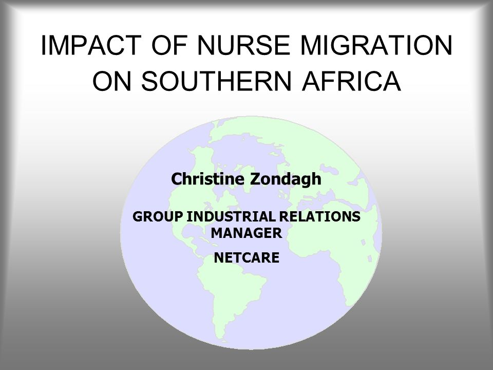 IMPACT OF NURSE MIGRATION ON SOUTHERN AFRICA Christine Zondagh GROUP INDUSTRIAL RELATIONS MANAGER NETCARE