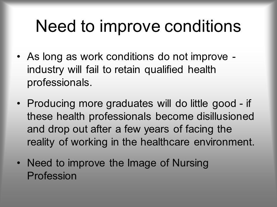 Need to improve conditions As long as work conditions do not improve - industry will fail to retain qualified health professionals.