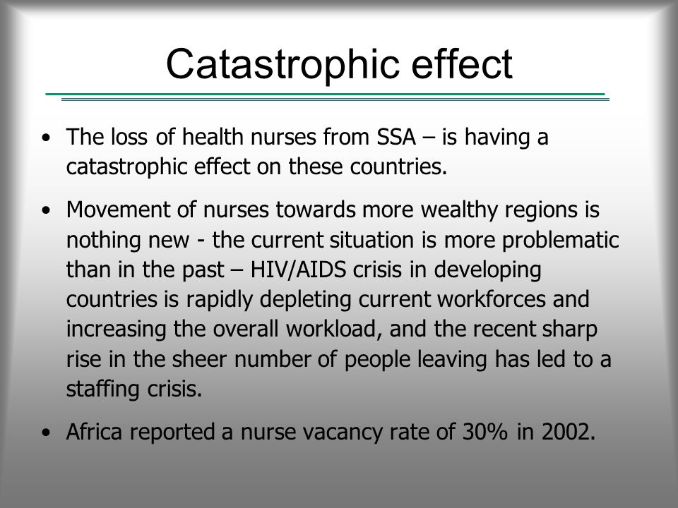 Catastrophic effect The loss of health nurses from SSA – is having a catastrophic effect on these countries.