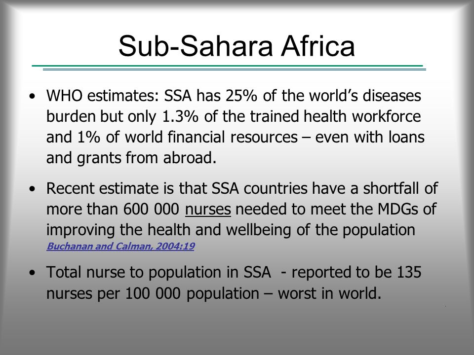 Sub-Sahara Africa WHO estimates: SSA has 25% of the worlds diseases burden but only 1.3% of the trained health workforce and 1% of world financial resources – even with loans and grants from abroad.