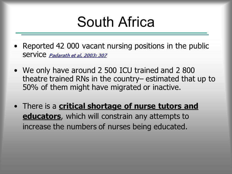 South Africa Reported 42 000 vacant nursing positions in the public service Padarath et al, 2003: 307 We only have around 2 500 ICU trained and 2 800 theatre trained RNs in the country– estimated that up to 50% of them might have migrated or inactive.