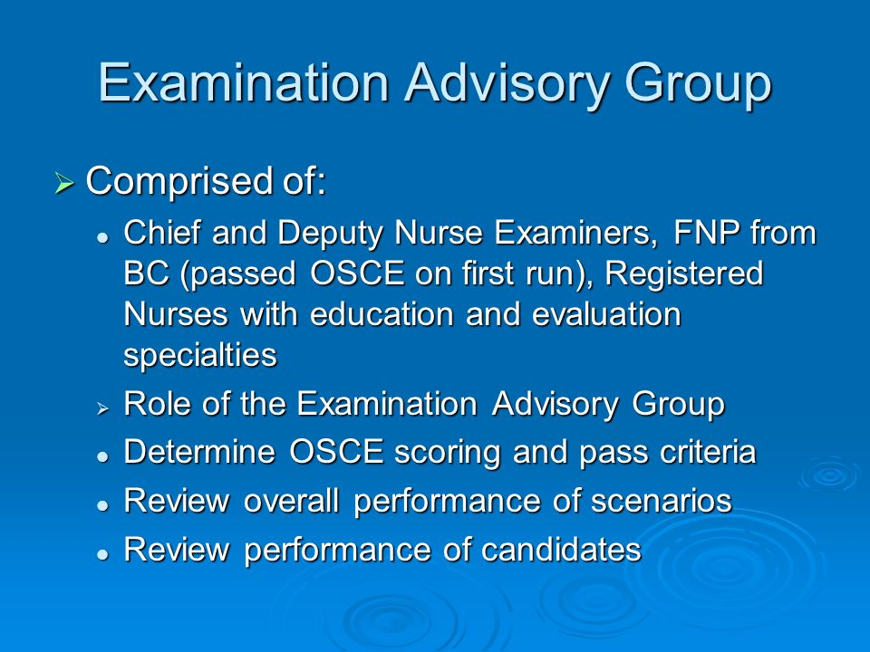 Examination Advisory Group Comprised of: Comprised of: Chief and Deputy Nurse Examiners, FNP from BC (passed OSCE on first run), Registered Nurses with education and evaluation specialties Chief and Deputy Nurse Examiners, FNP from BC (passed OSCE on first run), Registered Nurses with education and evaluation specialties Role of the Examination Advisory Group Role of the Examination Advisory Group Determine OSCE scoring and pass criteria Determine OSCE scoring and pass criteria Review overall performance of scenarios Review overall performance of scenarios Review performance of candidates Review performance of candidates