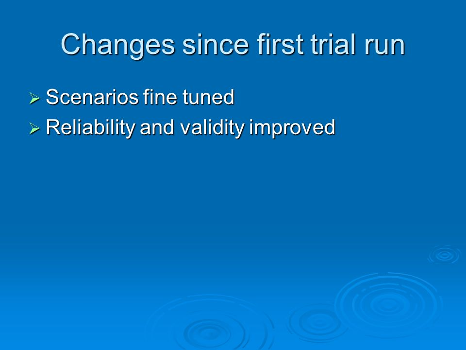 Changes since first trial run Scenarios fine tuned Scenarios fine tuned Reliability and validity improved Reliability and validity improved