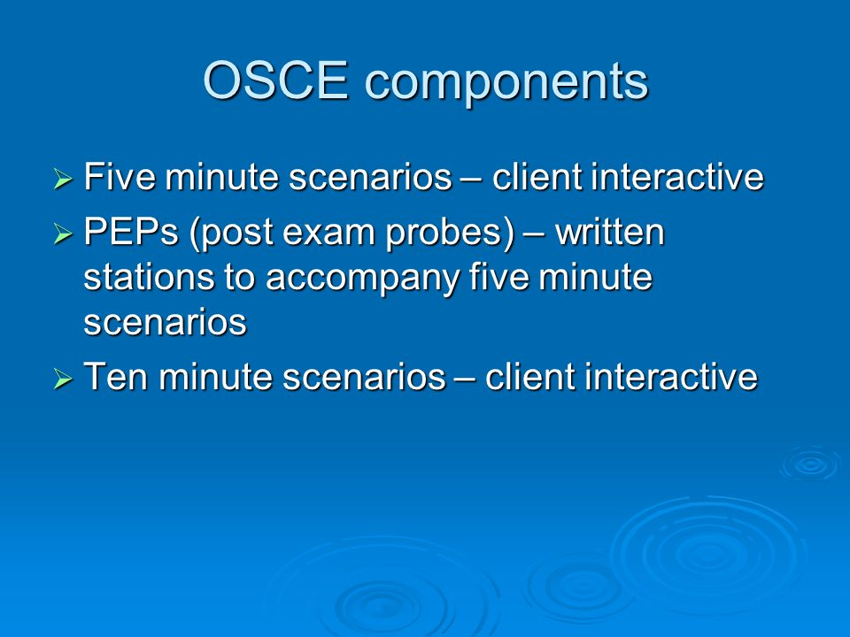 OSCE components Five minute scenarios – client interactive Five minute scenarios – client interactive PEPs (post exam probes) – written stations to accompany five minute scenarios PEPs (post exam probes) – written stations to accompany five minute scenarios Ten minute scenarios – client interactive Ten minute scenarios – client interactive