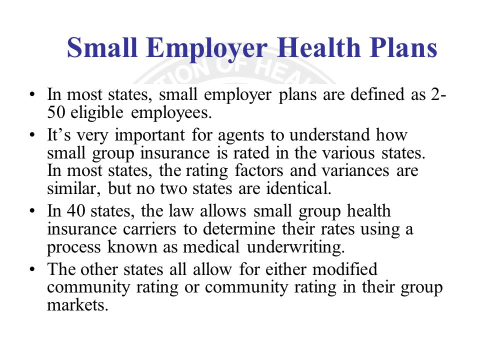 Small Employer Health Plans In most states, small employer plans are defined as 2- 50 eligible employees. Its very important for agents to understand