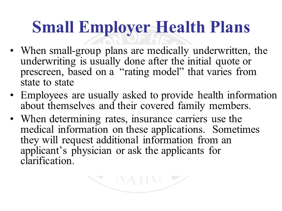 Small Employer Health Plans When small-group plans are medically underwritten, the underwriting is usually done after the initial quote or prescreen,