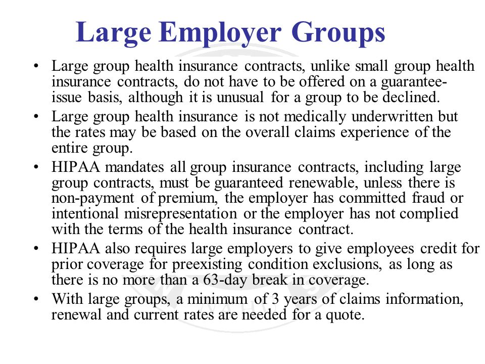 Large Employer Groups Large group health insurance contracts, unlike small group health insurance contracts, do not have to be offered on a guarantee-