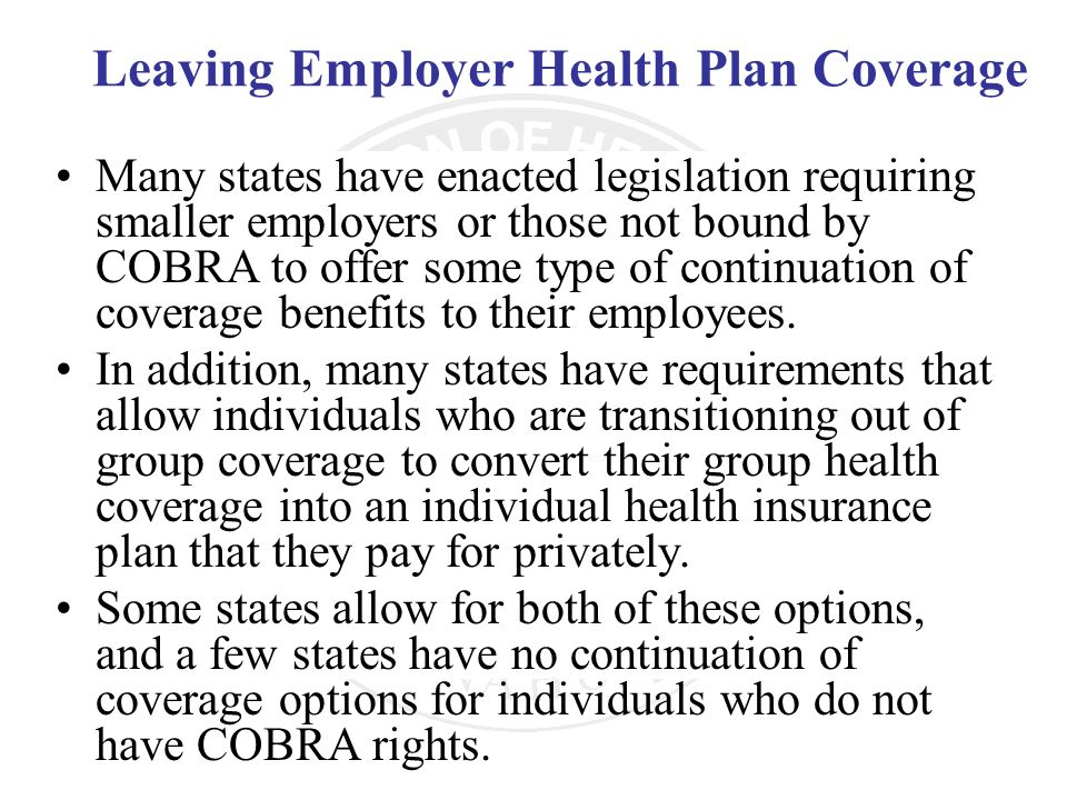 Leaving Employer Health Plan Coverage Many states have enacted legislation requiring smaller employers or those not bound by COBRA to offer some type