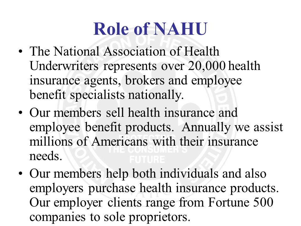 Role of NAHU The National Association of Health Underwriters represents over 20,000 health insurance agents, brokers and employee benefit specialists