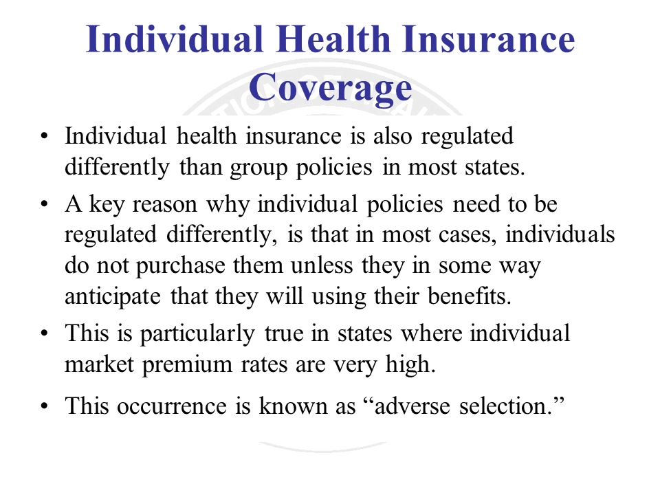 Individual Health Insurance Coverage Individual health insurance is also regulated differently than group policies in most states. A key reason why in