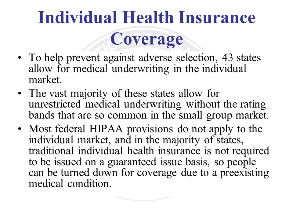 Individual Health Insurance Coverage To help prevent against adverse selection, 43 states allow for medical underwriting in the individual market. The