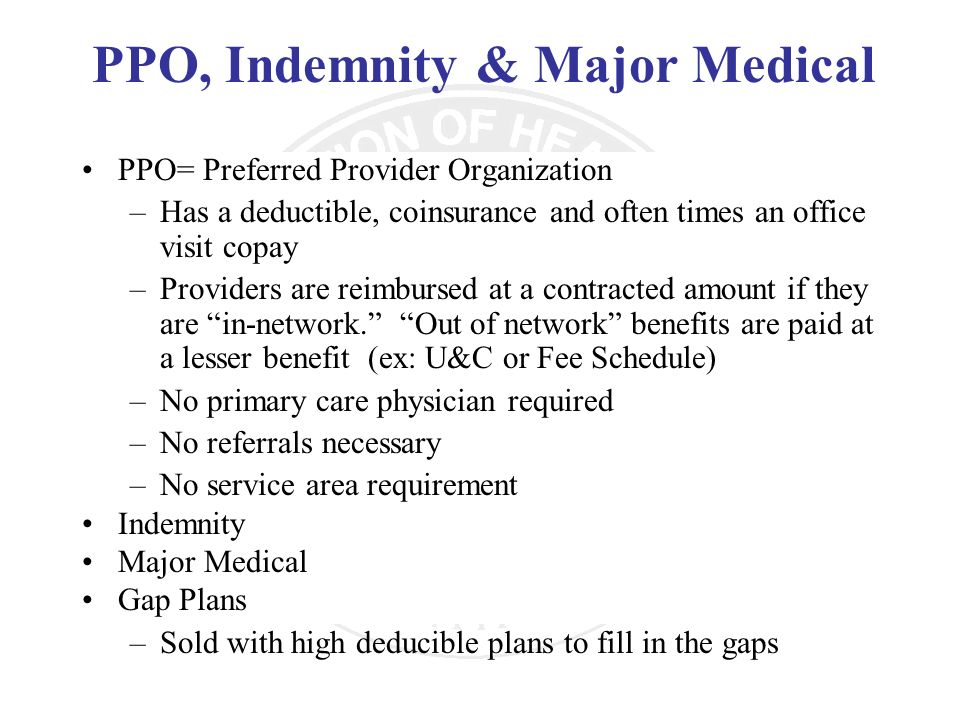 PPO, Indemnity & Major Medical PPO= Preferred Provider Organization –Has a deductible, coinsurance and often times an office visit copay –Providers ar