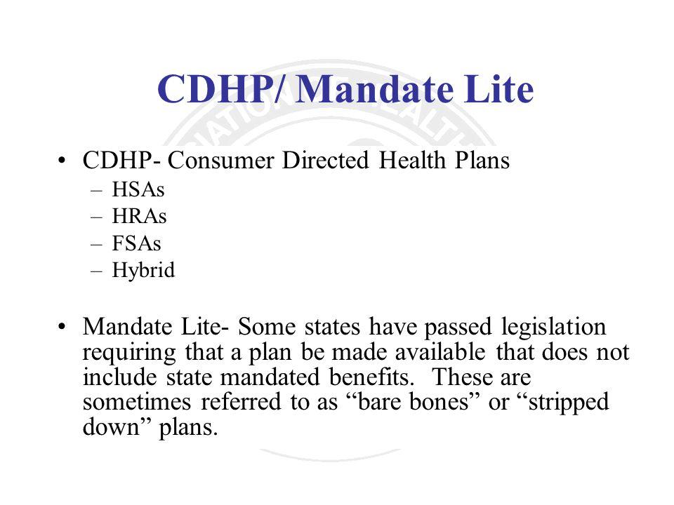 CDHP/ Mandate Lite CDHP- Consumer Directed Health Plans –HSAs –HRAs –FSAs –Hybrid Mandate Lite- Some states have passed legislation requiring that a p