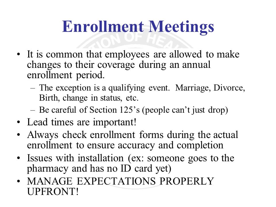 Enrollment Meetings It is common that employees are allowed to make changes to their coverage during an annual enrollment period. –The exception is a