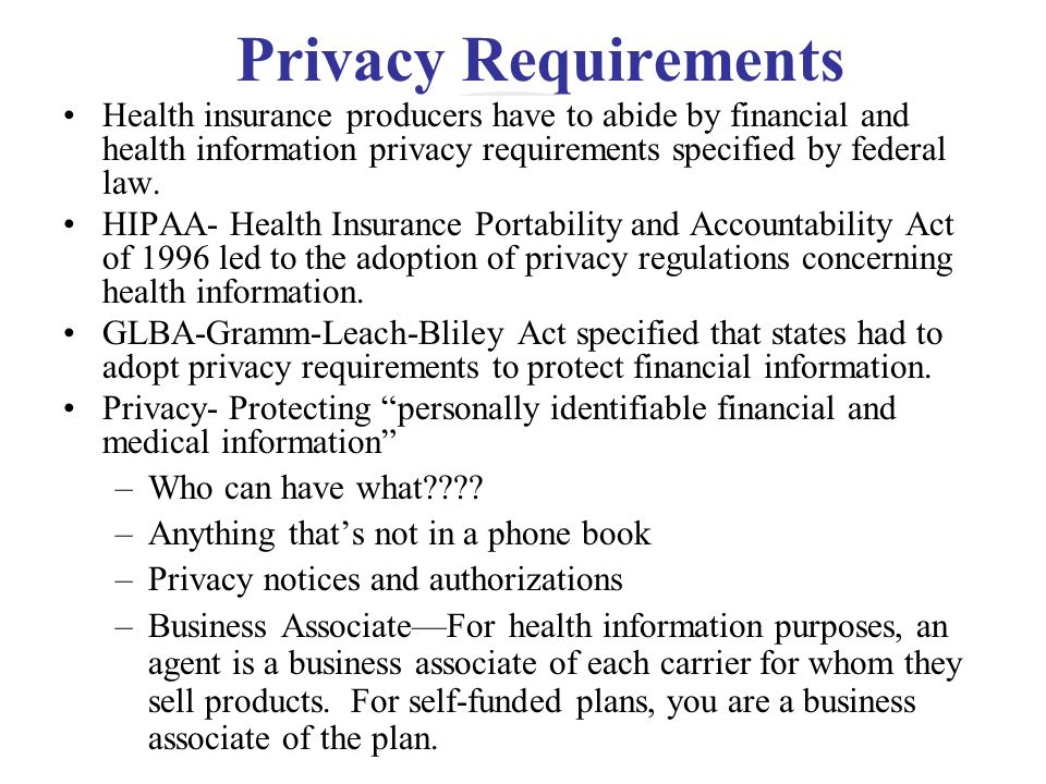 Privacy Requirements Health insurance producers have to abide by financial and health information privacy requirements specified by federal law. HIPAA