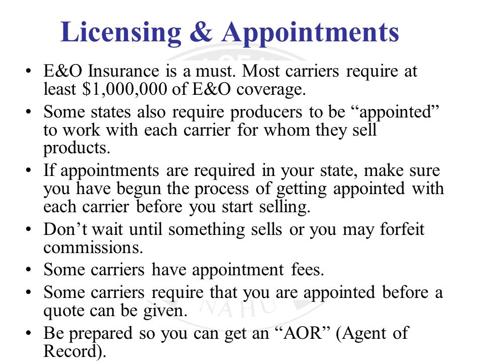 Licensing & Appointments E&O Insurance is a must. Most carriers require at least $1,000,000 of E&O coverage. Some states also require producers to be