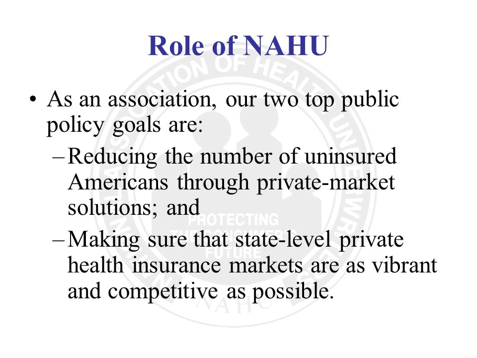 Role of NAHU As an association, our two top public policy goals are: –Reducing the number of uninsured Americans through private-market solutions; and
